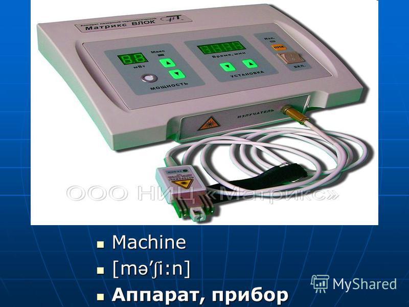 Machine Machine [m ə ʃ i:n] [m ə ʃ i:n] Аппарат, прибор Аппарат, прибор
