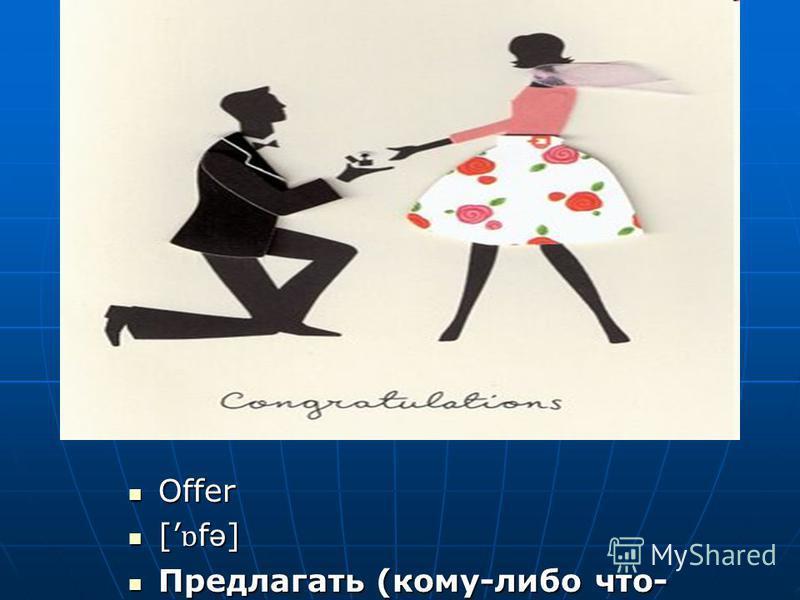 Offer Offer [ ɒ f ə ] [ ɒ f ə ] Предлагать (кому-либо что- либо) Предлагать (кому-либо что- либо)