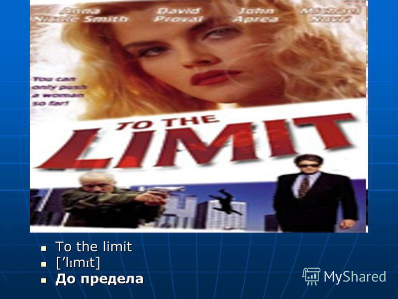 To the limit To the limit [l ɪ m ɪ t] [l ɪ m ɪ t] До предела До предела