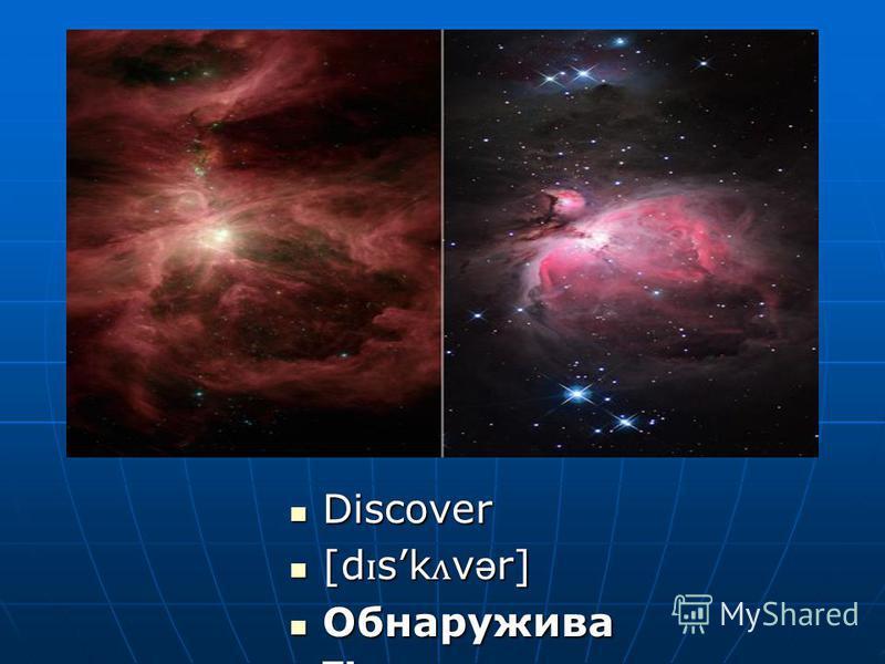 Discover Discover [d ɪ sk ʌ v ə r] [d ɪ sk ʌ v ə r] Обнаружива ть Обнаружива ть