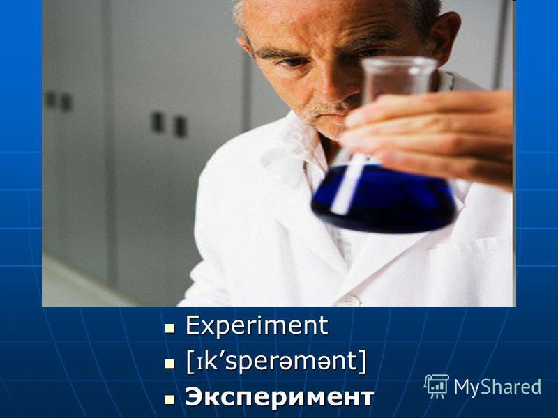 Experiment Experiment [ ɪ ksper ə m ə nt] [ ɪ ksper ə m ə nt] Эксперимент Эксперимент