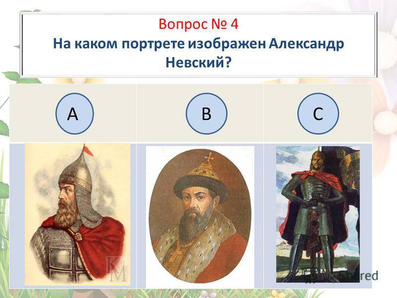 Вопрос 4 На каком портрете изображен Александр Невский? А BC