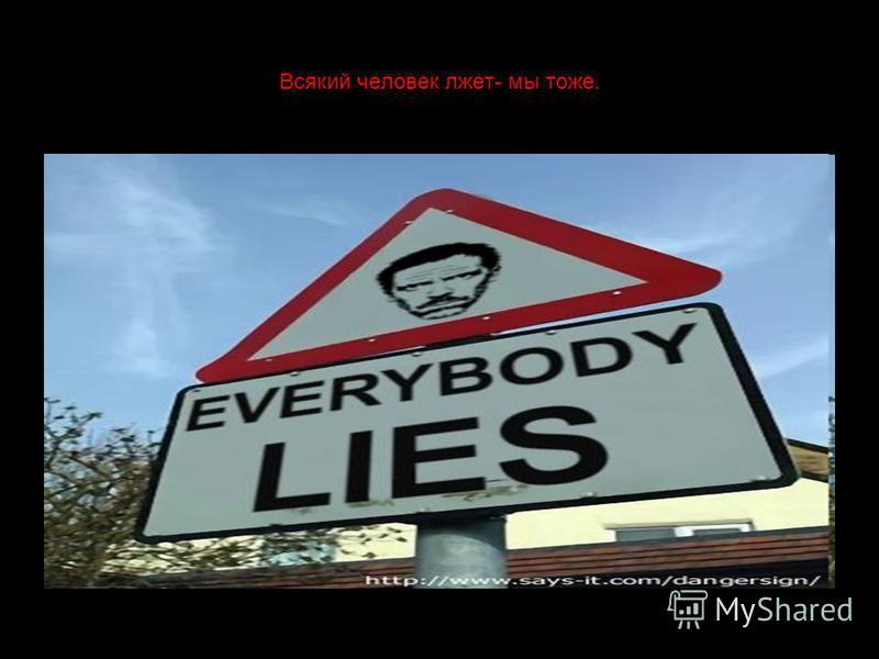 Всякий человек лжет- мы тоже.