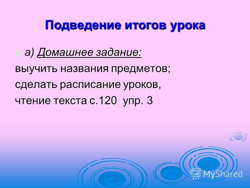 Подведение итогов урока а) Домашнее задание: а) Домашнее задание: выучить названия предметов; сделать расписание уроков, чтение текста с.120 упр. 3