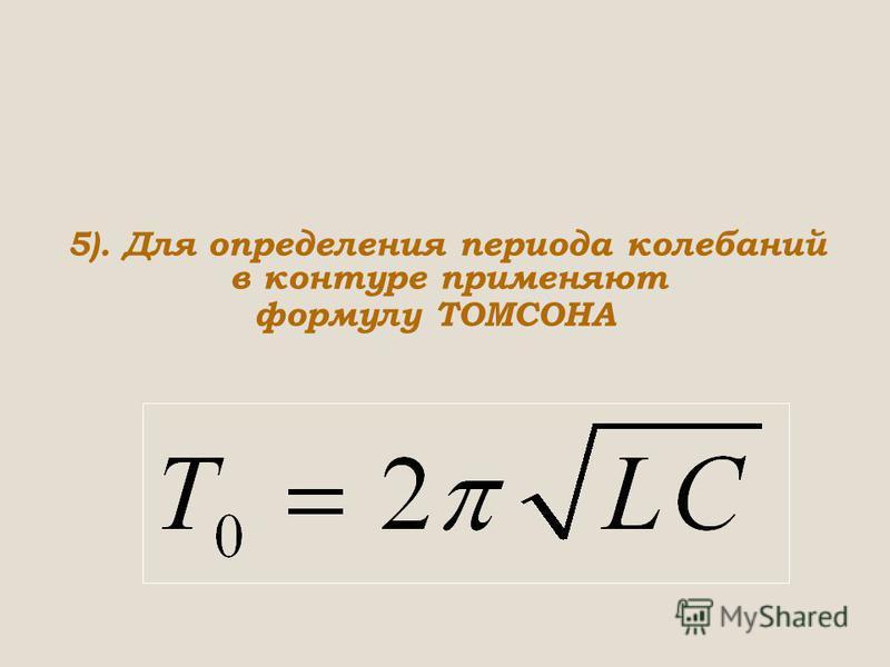 5). Для определения периода колебаний в контуре применяют формулу ТОМСОНА