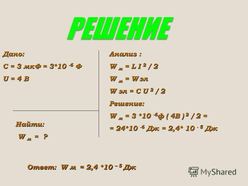РЕШЕНИЕ Дано: С = 3 мкФ = 3*10 -6 Ф U = 4 В Найти: W м = ? W м = ? Анализ : W м = L I 2 / 2 W м = W эл W эл = C U 2 / 2 Решение: W м = 3 *10 -6 ф ( 4В ) 2 / 2 = = 24*10 -6 Дж = 2,4* 10 - 5 Дж Ответ: W м = 2,4 *10 – 5 Дж