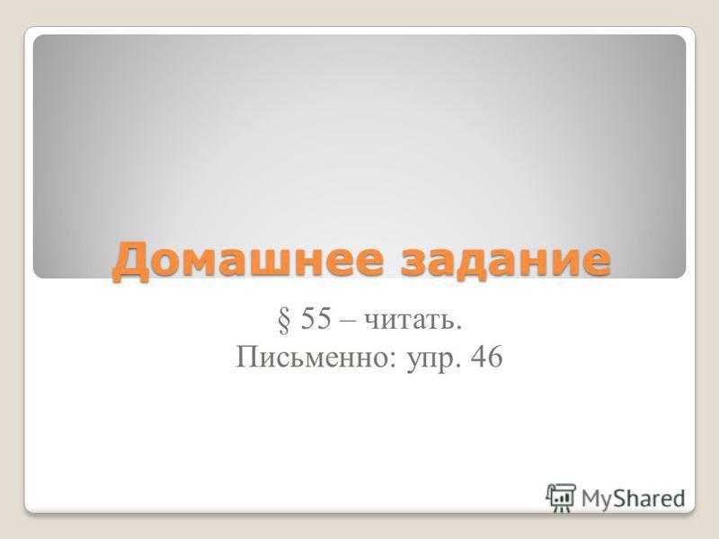 Домашнее задание § 55 – читать. Письменно: упр. 46