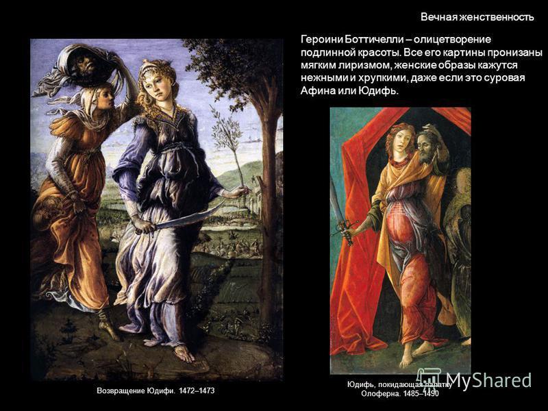 Вечная женственность Героини Боттичелли – олицетворение подлинной красоты. Все его картины пронизаны мягким лиризмом, женские образы кажутся нежными и хрупкими, даже если это суровая Афина или Юдифь. Возвращение Юдифи. 1472–1473 Юдифь, покидающая пал