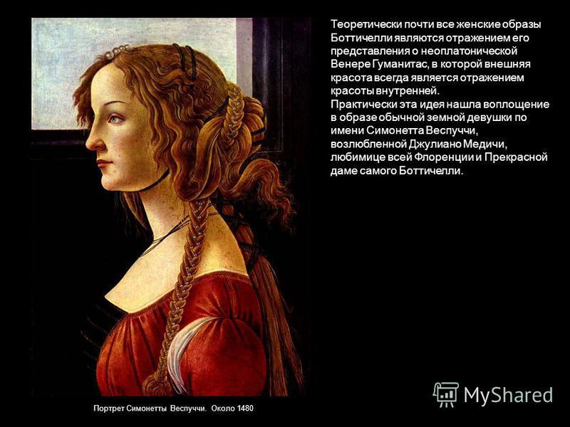 Теоретически почти все женские образы Боттичелли являются отражением его представления о неоплатонической Венере Гуманитас, в которой внешняя красота всегда является отражением красоты внутренней. Практически эта идея нашла воплощение в образе обычно