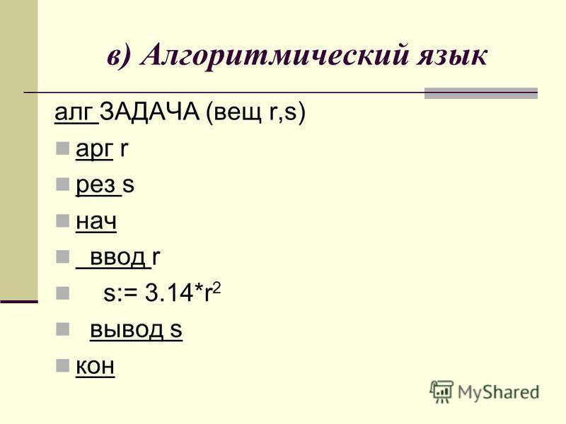 в) Алгоритмический язык алг ЗАДАЧА (вещ r,s) арг r рез s нач ввод r s:= 3.14*r 2 вывод s кон