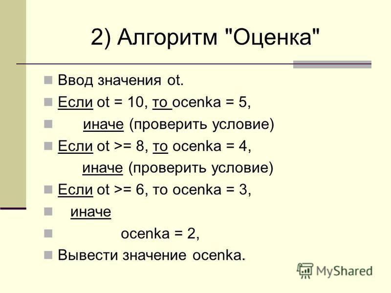 2) Алгоритм Оценка Ввод значения ot. Если ot = 10, то ocenka = 5, иначе (проверить условие) Если ot >= 8, то ocenka = 4, иначе (проверить условие) Если ot >= 6, то ocenka = 3, иначе ocenka = 2,. Вывести значение ocenka.