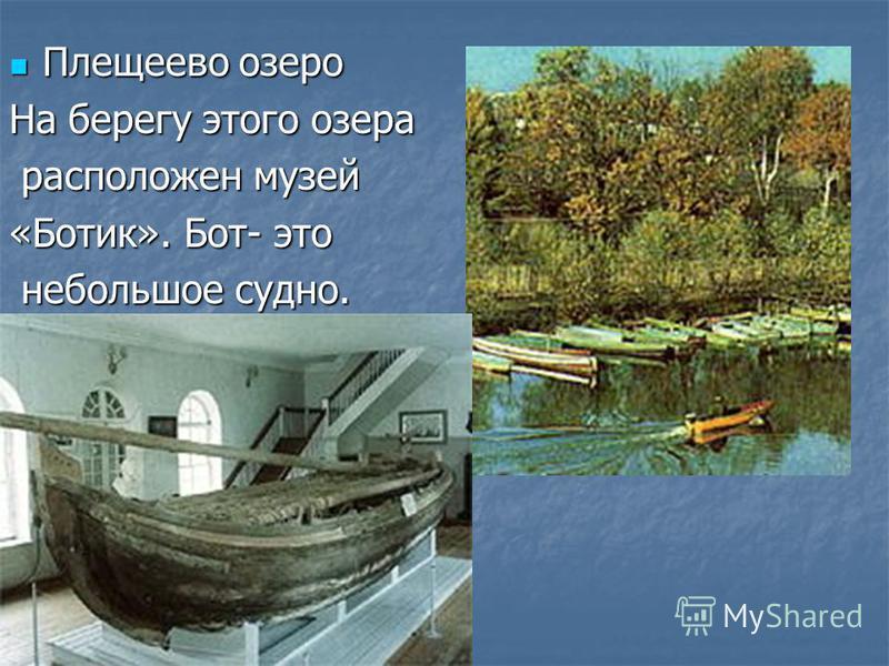 Плещеево озеро Плещеево озеро На берегу этого озера расположен музей расположен музей «Ботик». Бот- это небольшое судно. небольшое судно.