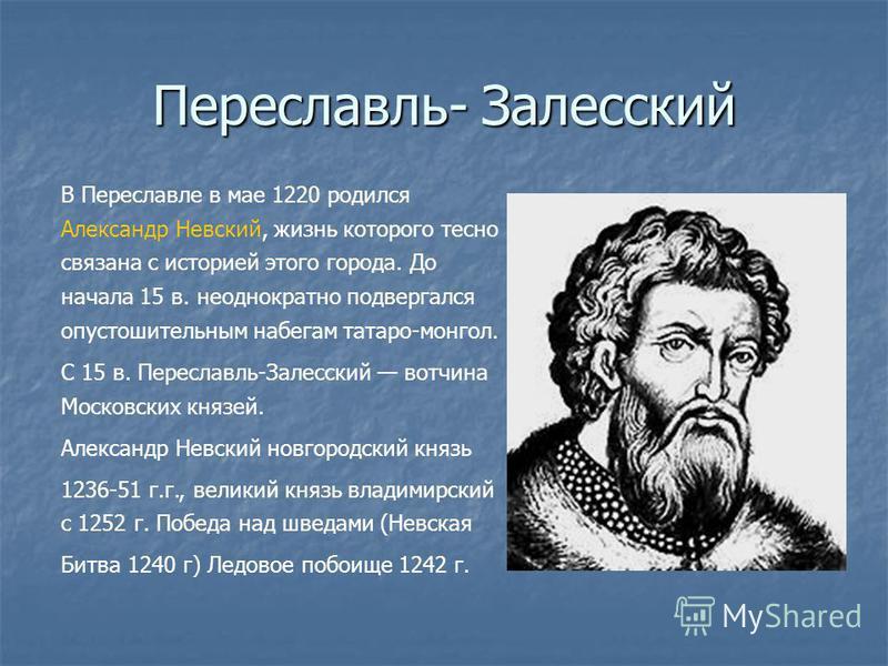 Переславль- Залесский В Переславле в мае 1220 родился Александр Невский, жизнь которого тесно связана с историей этого города. До начала 15 в. неоднократно подвергался опустошительным набегам татаро-монгол. С 15 в. Переславль-Залесский вотчина Москов