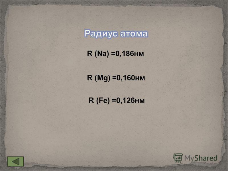R (Na) =0,186 нм R (Fe) =0,126 нм R (Mg) =0,160 нм