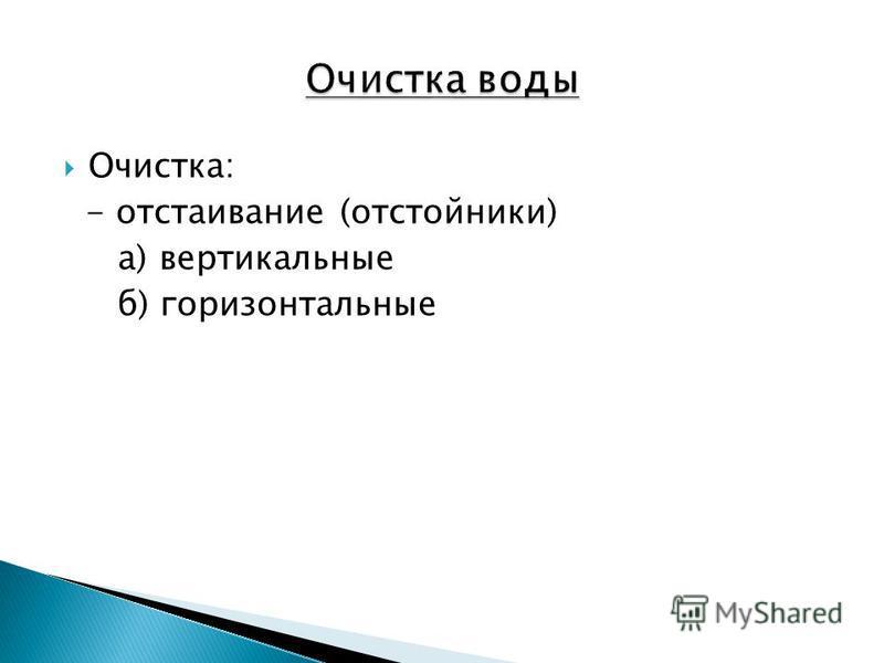 Очистка: - отстаивание (отстойники) а) вертикальные б) горизонтальные