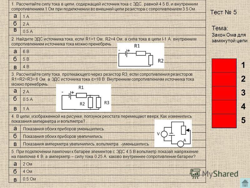1. Рассчитайте силу тока в цепи, содержащей источник тока с ЭДС, равной 4.5 В, и внутренним сопротивлением 1 Ом при подключении во внешней цепи резистора с сопротивлением 3.5 Ом. 1 А 2 А 0.5 А 2. Найдите ЭДС источника тока, если R1=1 Ом, R2=4 Ом, а с