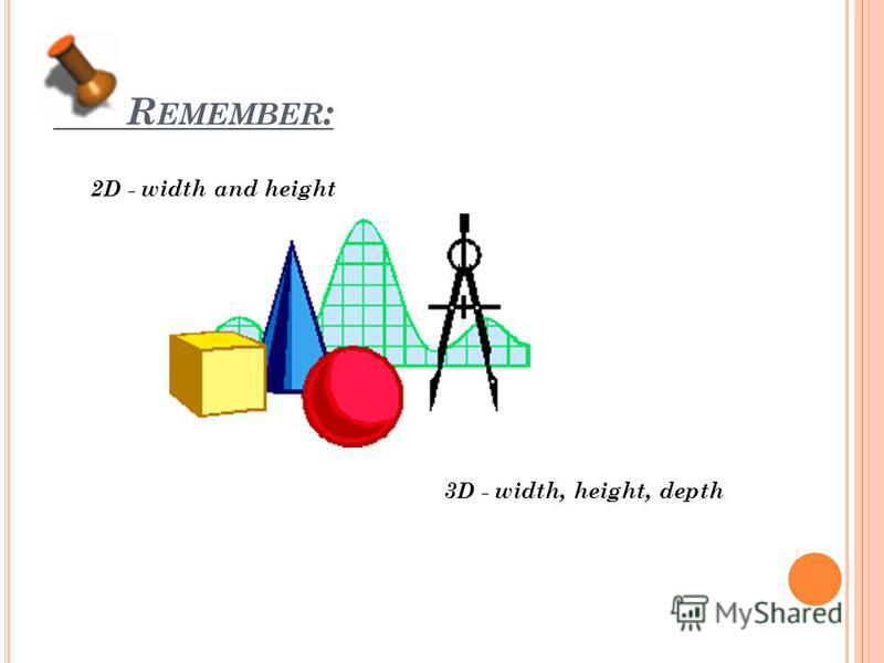 R EMEMBER : 2D - width and height 3D - width, height, depth