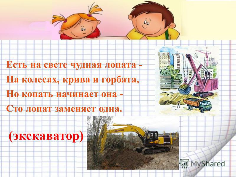 Есть на свете чудная лопата - На колесах, крива и горбата, Но копать начинает она - Сто лопат заменяет одна. (экскаватор)