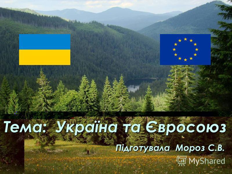 Тема: Україна та Євросоюз Підготувала Мороз С.В.