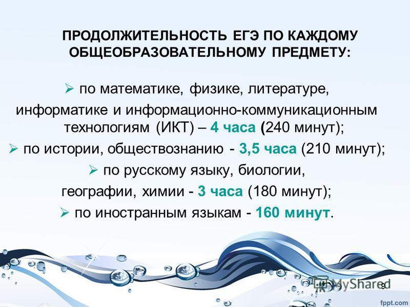 9 ПРОДОЛЖИТЕЛЬНОСТЬ ЕГЭ ПО КАЖДОМУ ОБЩЕОБРАЗОВАТЕЛЬНОМУ ПРЕДМЕТУ: по математике, физике, литературе, информатике и информационно-коммуникационным технологиям (ИКТ) – 4 часа (240 минут); по истории, обществознанию - 3,5 часа (210 минут); по русскому я