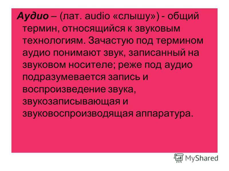 Аудио – (лат. audio «слышу») - общий термин, относящийся к звуковым технологиям. Зачастую под термином аудио понимают звук, записанный на звуковом носителе; реже под аудио подразумевается запись и воспроизведение звука, звукозаписывающая и звуковоспр