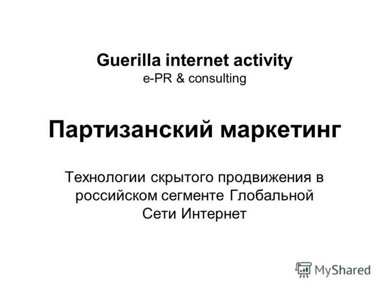 Guerilla internet activity e-PR & consulting Партизанский маркетинг Технологии скрытого продвижения в российском сегменте Глобальной Сети Интернет