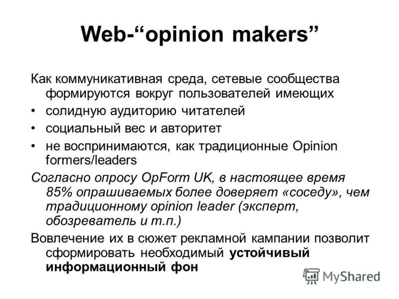 Web-opinion makers Как коммуникативная среда, сетевые сообщества формируются вокруг пользователей имеющих солидную аудиторию читателей социальный вес и авторитет не воспринимаются, как традиционные Opinion formers/leaders Согласно опросу OpForm UK, в