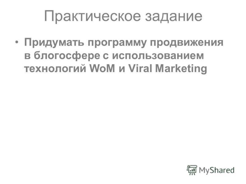 Практическое задание Придумать программу продвижения в блогосфере с использованием технологий WoM и Viral Marketing
