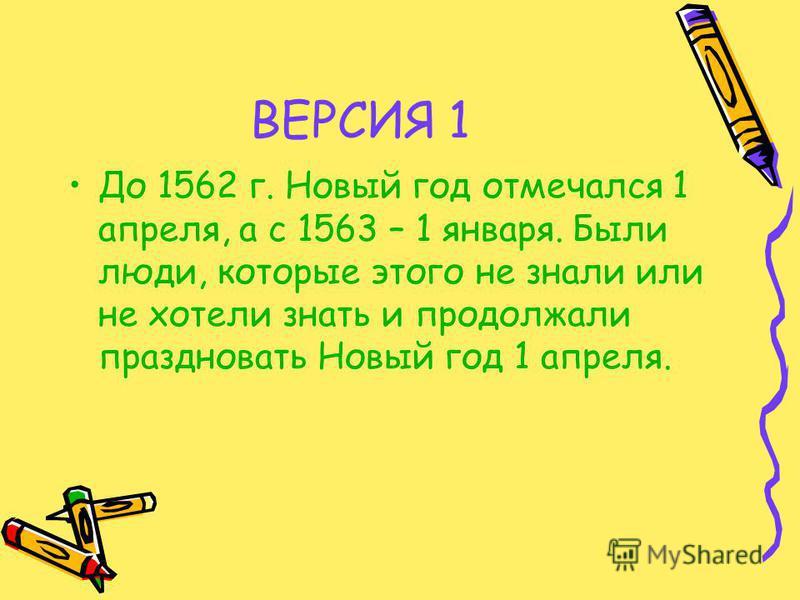 ВЕРСИЯ 1 До 1562 г. Новый год отмечался 1 апреля, а с 1563 – 1 января. Были люди, которые этого не знали или не хотели знать и продолжали праздновать Новый год 1 апреля.