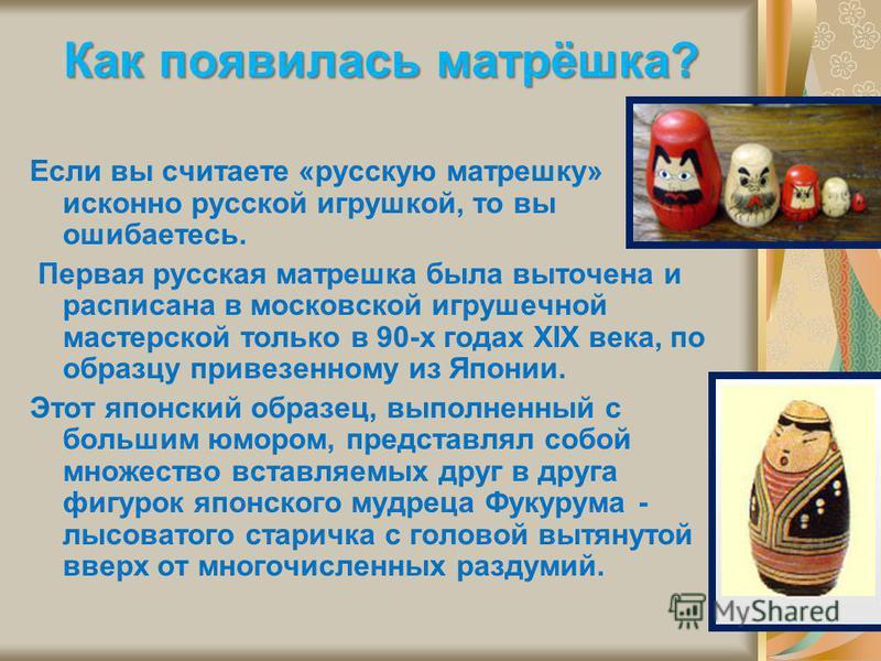 Как появилась матрёшка? Если вы считаете «русскую матрешку» исконно русской игрушкой, то вы ошибаетесь. Первая русская матрешка была выточена и расписана в московской игрушечной мастерской только в 90-х годах XIX века, по образцу привезенному из Япон
