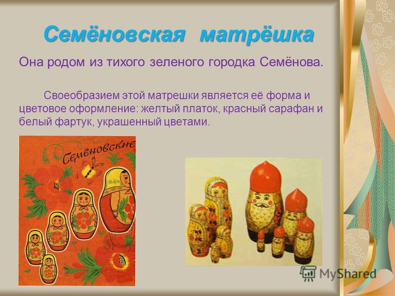 Семёновская матрёшка Она родом из тихого зеленого городка Семёнова. Своеобразием этой матрешки является её форма и цветовое оформление: желтый платок, красный сарафан и белый фартук, украшенный цветами.