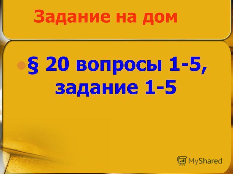 Задание на дом § 20 вопросы 1-5, задание 1-5