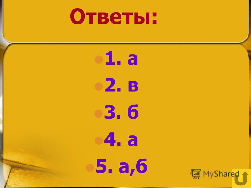 Ответы: 1. а 2. в 3. б 4. а 5. а,б