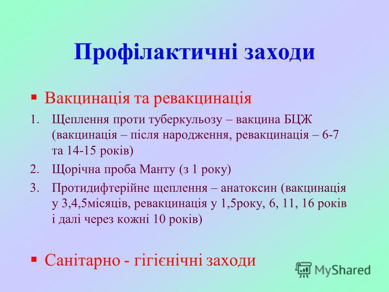 Профілактичні заходи Вакцинація та ревакцинація 1.Щеплення проти туберкульозу – вакцина БЦЖ (вакцинація – після народження, ревакцинація – 6-7 та 14-15 років) 2.Щорічна проба Манту (з 1 року) 3.Протидифтерійне щеплення – анатоксин (вакцинація у 3,4,5