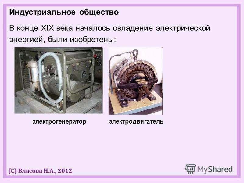 Индустриальное общество В конце XIX века началось овладение электрической энергией, были изобретены: электрогенератор электродвигатель