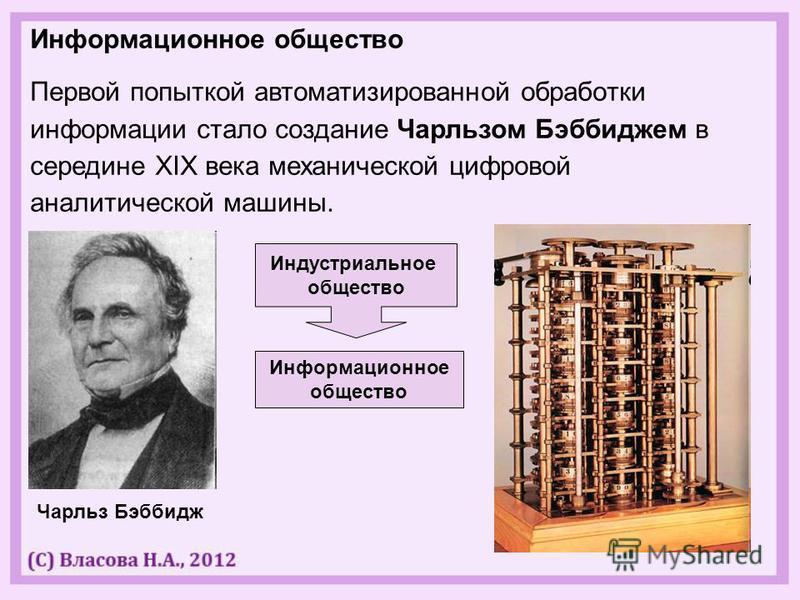 Информационное общество Первой попыткой автоматизированной обработки информации стало создание Чарльзом Бэббиджем в середине XIX века механической цифровой аналитической машины. Чарльз Бэббидж Индустриальное общество Информационное общество