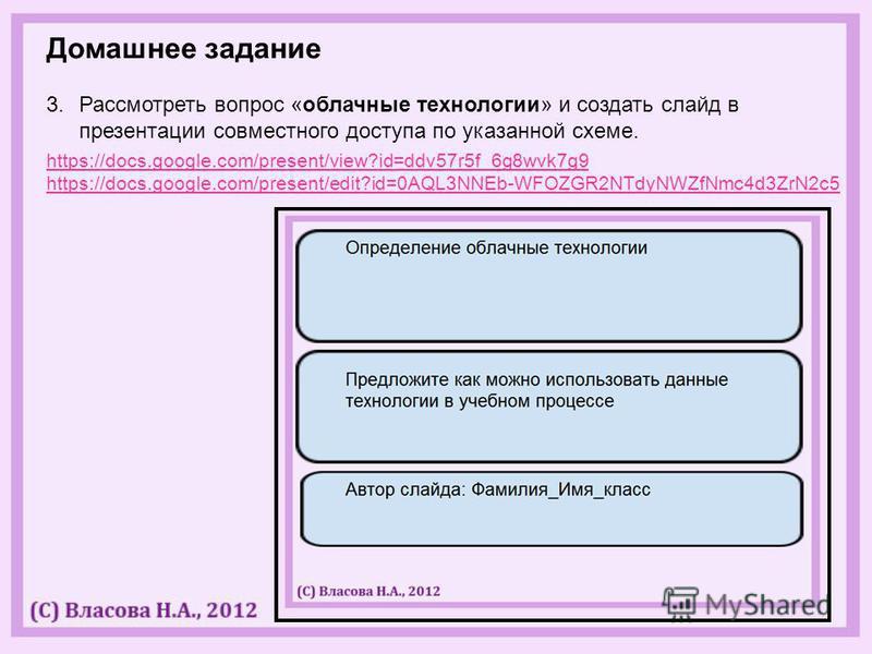 Домашнее задание 3. Рассмотреть вопрос «облачные технологии» и создать слайд в презентации совместного доступа по указанной схеме. https://docs.google.com/present/view?id=ddv57r5f_6g8wvk7g9 https://docs.google.com/present/edit?id=0AQL3NNEb-WFOZGR2NTd