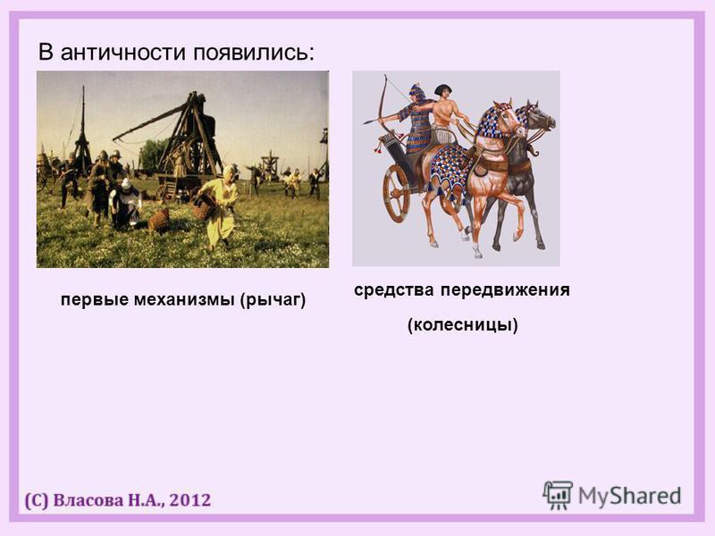 В античности появились: первые механизмы (рычаг) средства передвижения (колесницы)