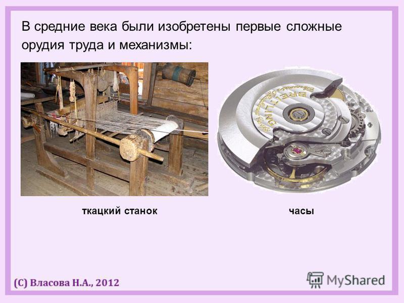 В средние века были изобретены первые сложные орудия труда и механизмы: ткацкий станок часы