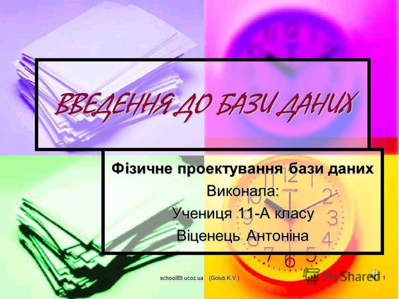 school89.ucoz.ua (Golub K.V.) 1 ВВЕДЕННЯ ДО БАЗИ ДАНИХ Фізичне проектування бази даних Виконала: Учениця 11-А класу Віценець Антоніна