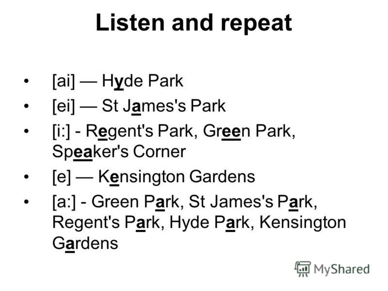 Listen and repeat [ai] Hyde Park [ei] St James's Park [i:] - Regent's Park, Green Park, Speaker's Corner [e] Kensington Gardens [a:] - Green Park, St James's Park, Regent's Park, Hyde Park, Kensington Gardens