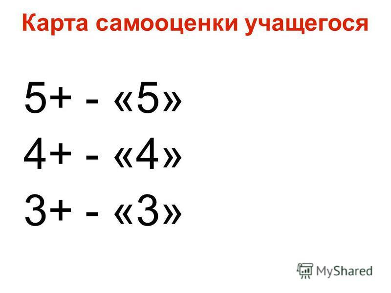 Карта самооценки учащегося 5+ - «5» 4+ - «4» 3+ - «3»