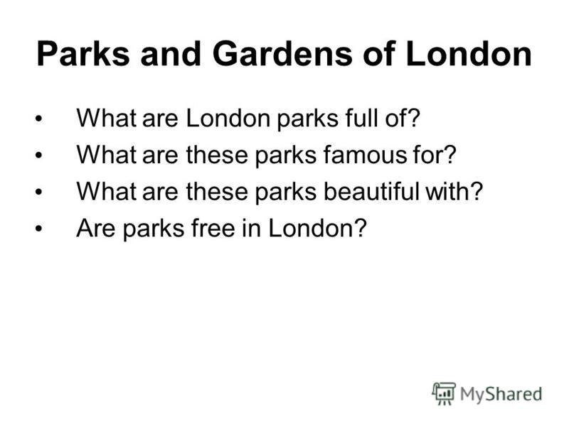 Parks and Gardens of London What are London parks full of? What are these parks famous for? What are these parks beautiful with? Are parks free in London?