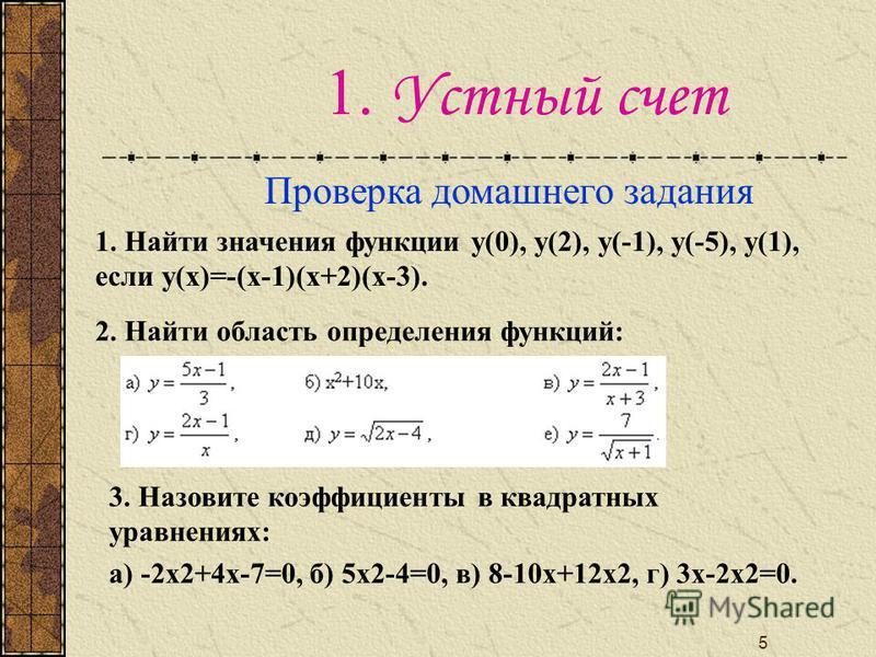 5 1. Устный счет Проверка домашнего задания 1. Найти значения функции у(0), у(2), у(-1), у(-5), у(1), если у(х)=-(х-1)(х+2)(х-3). 2. Найти область определения функций: 3. Назовите коэффициенты в квадратных уравнениях: а) -2 х 2+4 х-7=0, б) 5 х 2-4=0,