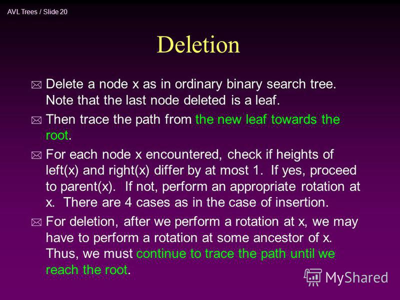 AVL Trees / Slide 20 Deletion * Delete a node x as in ordinary binary search tree. Note that the last node deleted is a leaf. * Then trace the path from the new leaf towards the root. * For each node x encountered, check if heights of left(x) and rig
