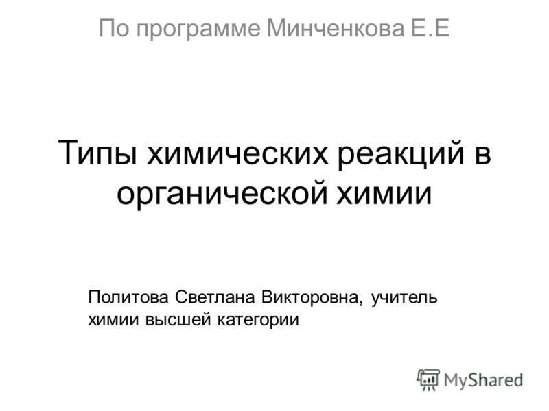 Типы химических реакций в органической химии Политова Светлана Викторовна, учитель химии высшей категории По программе Минченкова Е.Е