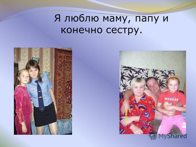 Я люблю маму, папу и конечно сестру.