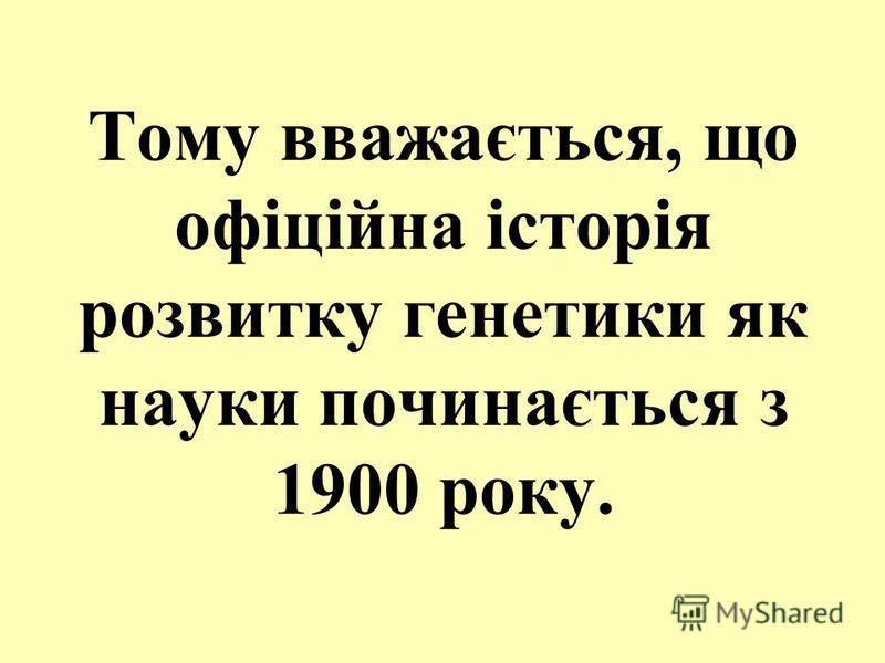 Тому вважається, що офіційна історія розвитку генетики як науки починається з 1900 року.