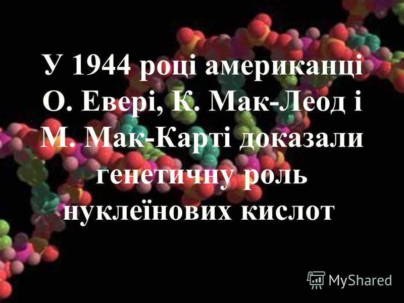 У 1944 році американці О. Евері, К. Мак-Леод і М. Мак-Карті доказали генетичну роль нуклеїнових кислот.