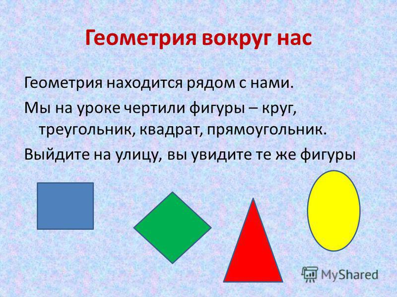 Геометрия вокруг нас Геометрия находится рядом с нами. Мы на уроке чертили фигуры – круг, треугольник, квадрат, прямоугольник. Выйдите на улицу, вы увидите те же фигуры